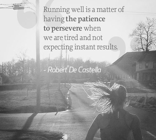 Quote: Running well is having the patience to persevere when we are tired, and not expecting instant results.